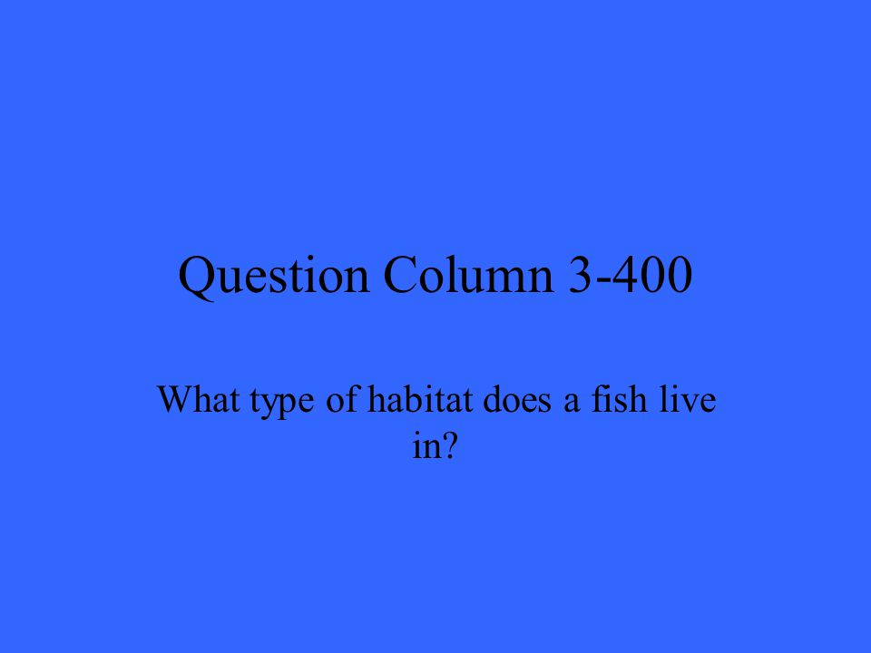 Question Column 3-400 What type of habitat does a fish live in?