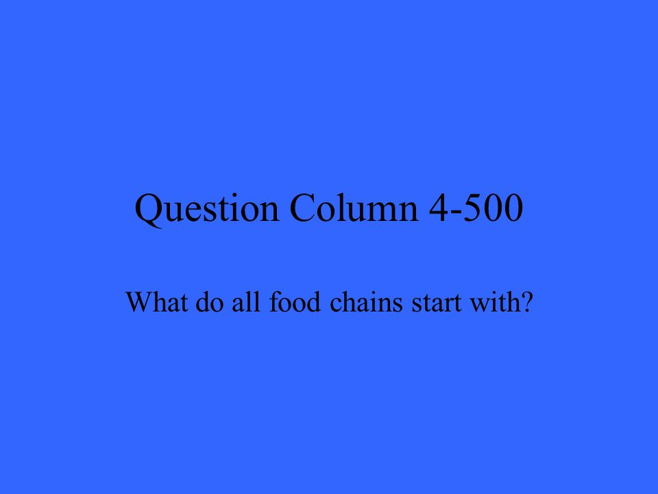 Question Column 4-500 What do all food chains start with?
