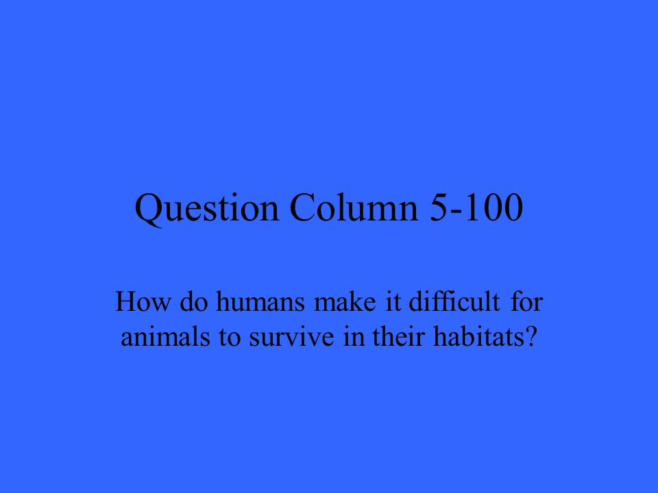 Question Column 5-100 How do humans make it difficult for animals to survive in their habitats?