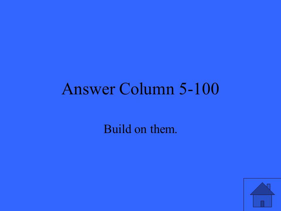 Answer Column 5-100 Build on them.