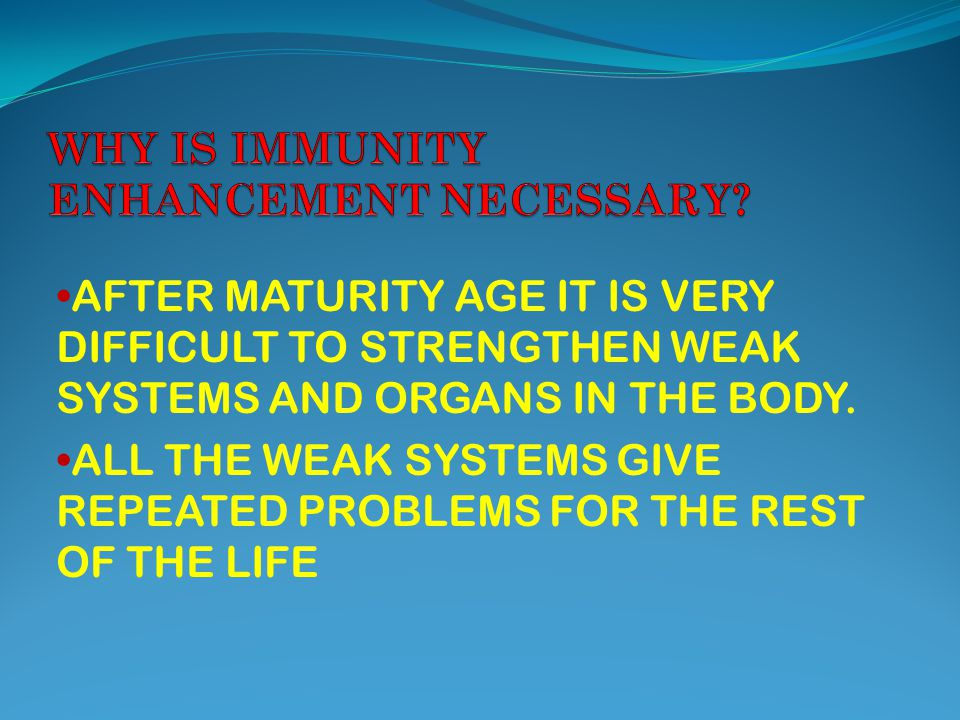 AFTER MATURITY AGE IT IS VERY DIFFICULT TO STRENGTHEN WEAK SYSTEMS AND ORGANS IN THE BODY.