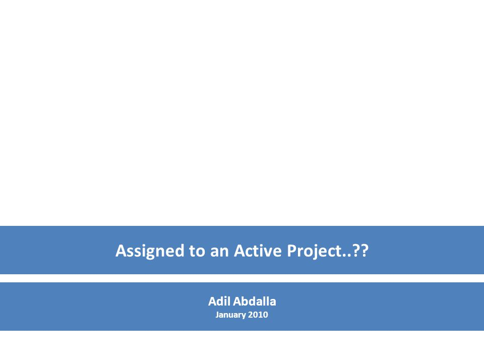 Assigned to an Active Project.. Adil Abdalla January 2010