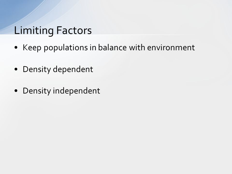 Keep populations in balance with environment Density dependent Density independent Limiting Factors