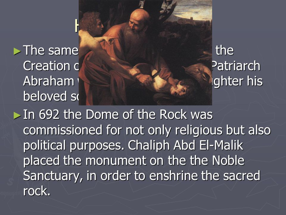 History Continued ► The same Rock is associated with the Creation of Adam and where the Patriarch Abraham was commanded to slaughter his beloved son Isaac.