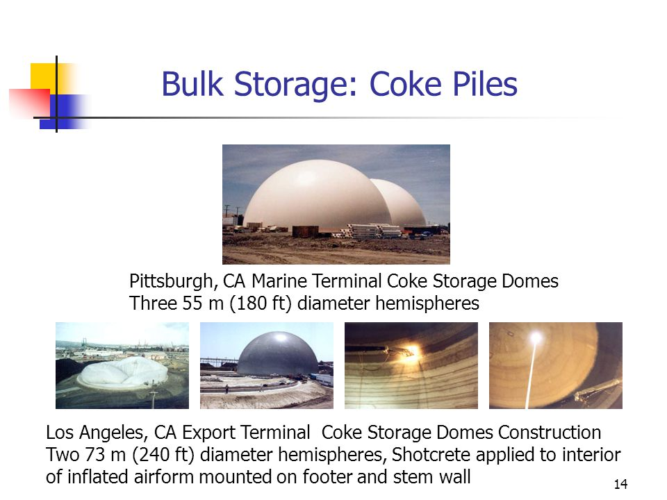 14 Bulk Storage: Coke Piles Pittsburgh, CA Marine Terminal Coke Storage Domes Three 55 m (180 ft) diameter hemispheres Los Angeles, CA Export Terminal