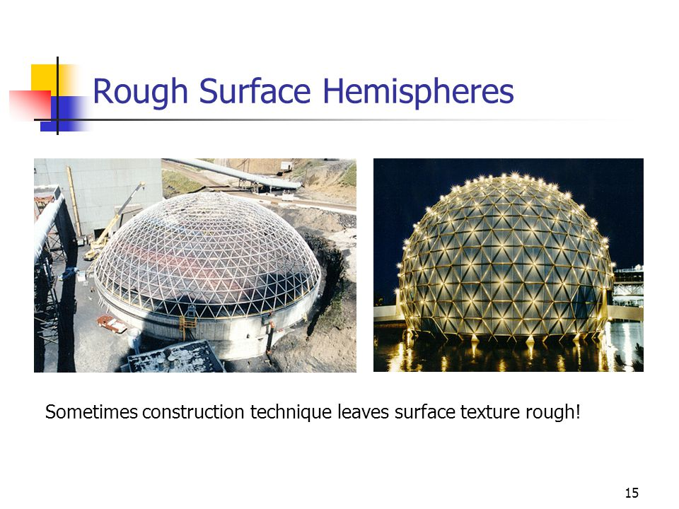 15 Rough Surface Hemispheres Sometimes construction technique leaves surface texture rough!
