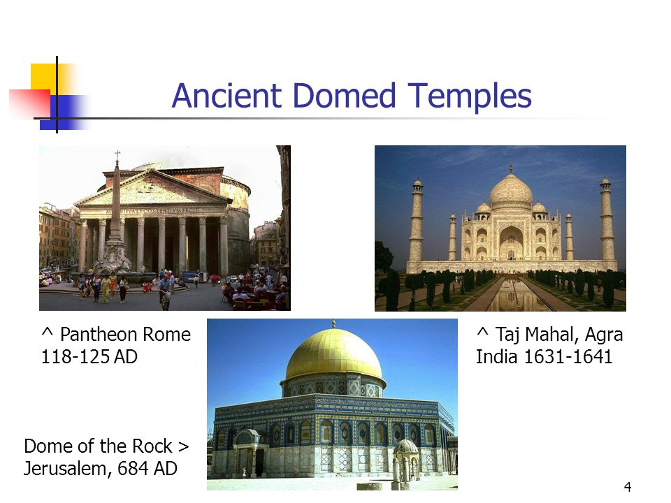 4 Ancient Domed Temples ^ Pantheon Rome 118-125 AD Dome of the Rock > Jerusalem, 684 AD ^ Taj Mahal, Agra India 1631-1641
