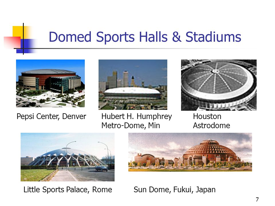 7 Domed Sports Halls & Stadiums Houston Astrodome Hubert H. Humphrey Metro-Dome, Min Little Sports Palace, Rome Pepsi Center, Denver Sun Dome, Fukui,