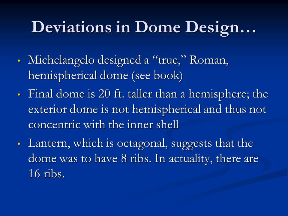 Deviations in Dome Design… Michelangelo designed a true, Roman, hemispherical dome (see book) Michelangelo designed a true, Roman, hemispherical dome (see book) Final dome is 20 ft.