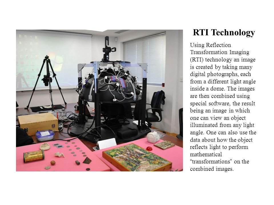 RTI Technology Using Reflection Transformation Imaging (RTI) technology an image is created by taking many digital photographs, each from a different light angle inside a dome.