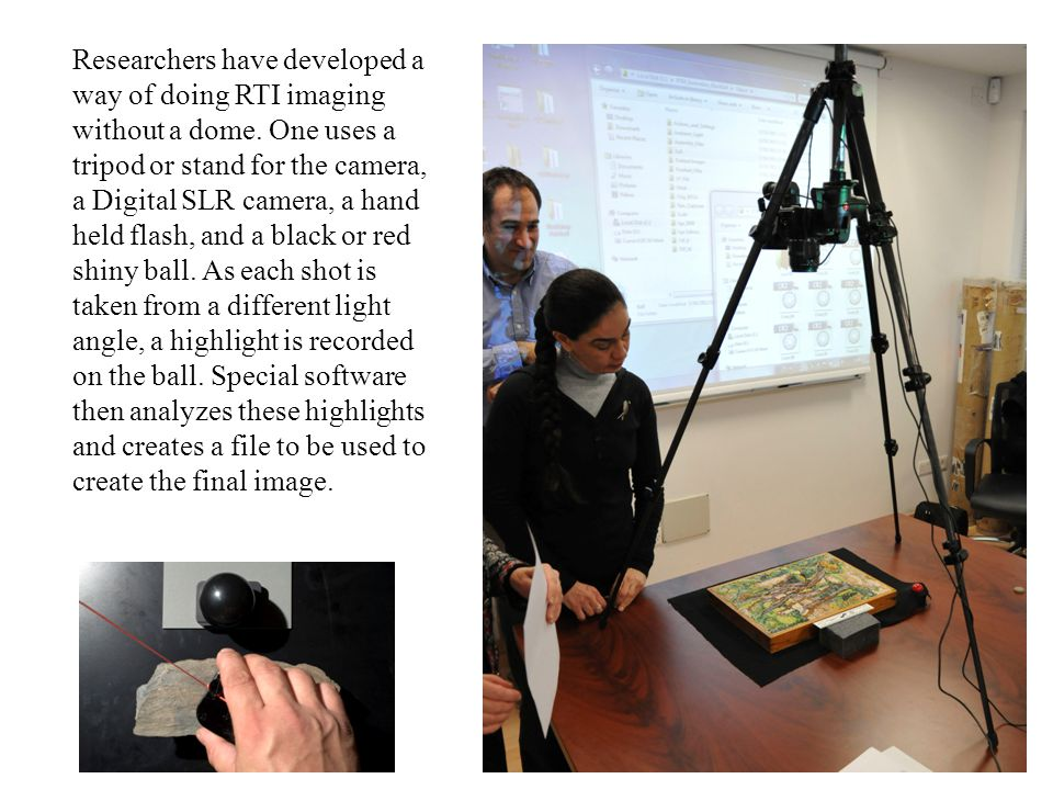 Researchers have developed a way of doing RTI imaging without a dome. One uses a tripod or stand for the camera, a Digital SLR camera, a hand held fla