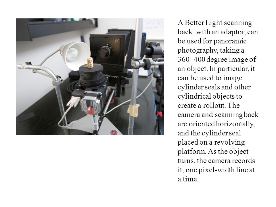 A Better Light scanning back, with an adaptor, can be used for panoramic photography, taking a 360–400 degree image of an object. In particular, it ca