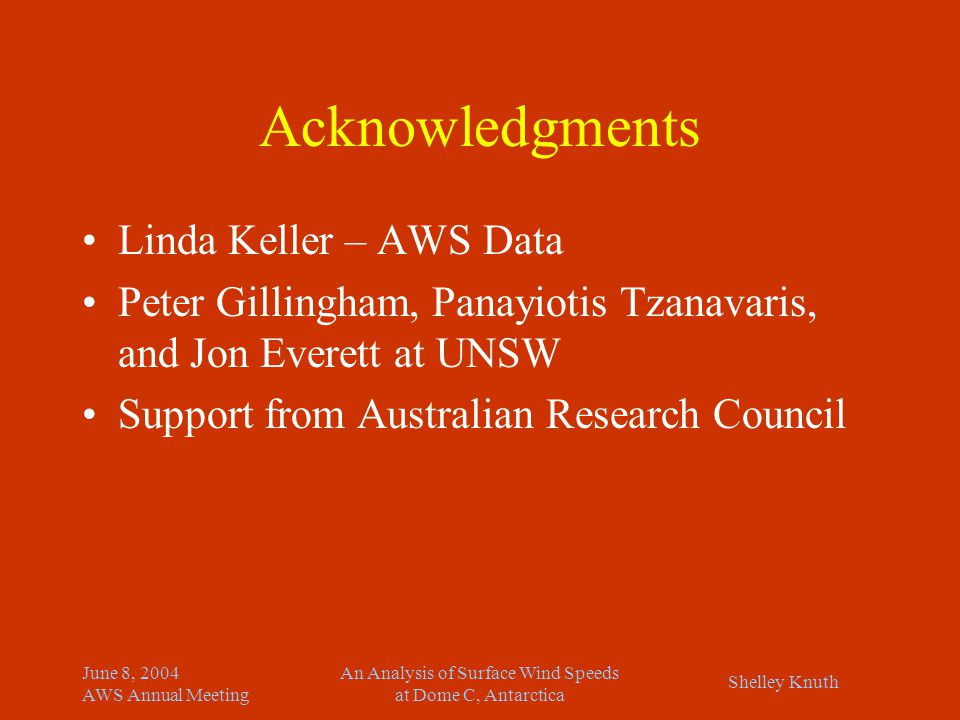 Shelley Knuth June 8, 2004 AWS Annual Meeting An Analysis of Surface Wind Speeds at Dome C, Antarctica Acknowledgments Linda Keller – AWS Data Peter Gillingham, Panayiotis Tzanavaris, and Jon Everett at UNSW Support from Australian Research Council