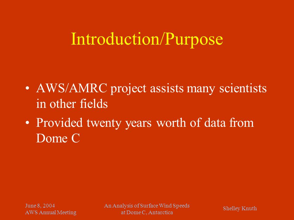 Shelley Knuth June 8, 2004 AWS Annual Meeting An Analysis of Surface Wind Speeds at Dome C, Antarctica Introduction/Purpose AWS/AMRC project assists many scientists in other fields Provided twenty years worth of data from Dome C