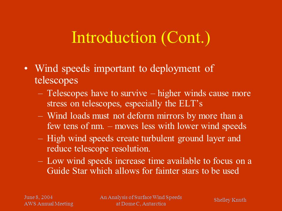 Shelley Knuth June 8, 2004 AWS Annual Meeting An Analysis of Surface Wind Speeds at Dome C, Antarctica Introduction (Cont.) Wind speeds important to deployment of telescopes –Telescopes have to survive – higher winds cause more stress on telescopes, especially the ELT's –Wind loads must not deform mirrors by more than a few tens of nm.