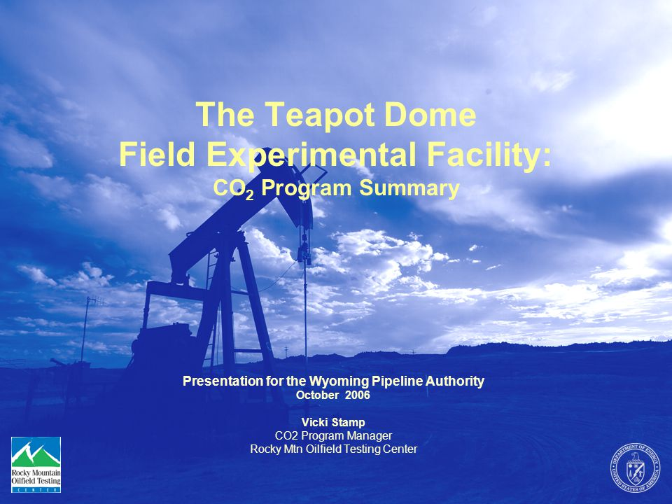 The Teapot Dome Field Experimental Facility: CO 2 Program Summary Presentation for the Wyoming Pipeline Authority October 2006 Vicki Stamp CO2 Program Manager Rocky Mtn Oilfield Testing Center