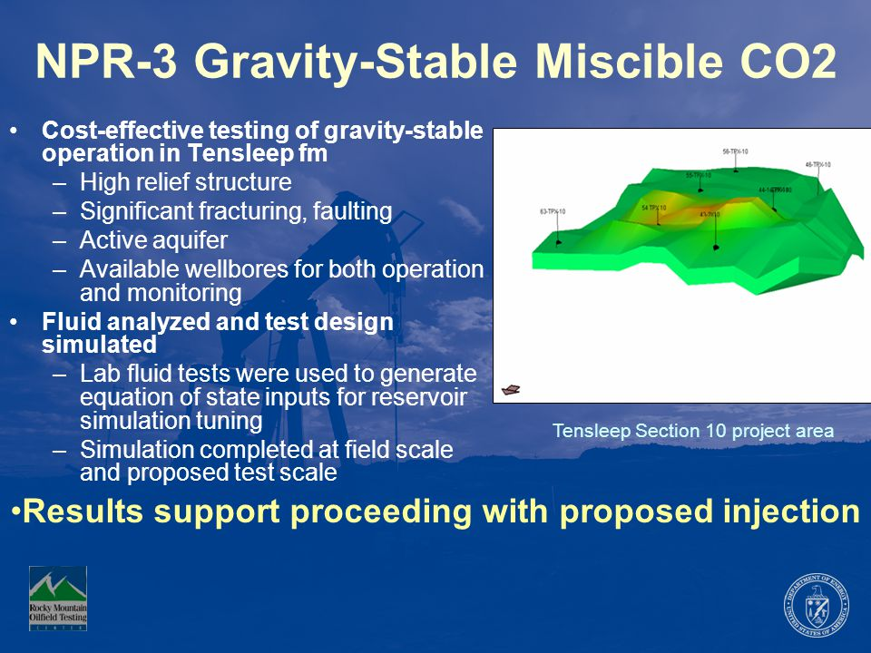 NPR-3 Gravity-Stable Miscible CO2 Cost-effective testing of gravity-stable operation in Tensleep fm –High relief structure –Significant fracturing, faulting –Active aquifer –Available wellbores for both operation and monitoring Fluid analyzed and test design simulated –Lab fluid tests were used to generate equation of state inputs for reservoir simulation tuning –Simulation completed at field scale and proposed test scale Tensleep Section 10 project area Results support proceeding with proposed injection