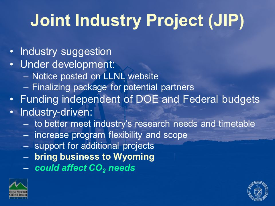 Joint Industry Project (JIP) Industry suggestion Under development: –Notice posted on LLNL website –Finalizing package for potential partners Funding independent of DOE and Federal budgets Industry-driven: – to better meet industry's research needs and timetable – increase program flexibility and scope – support for additional projects – bring business to Wyoming – could affect CO 2 needs