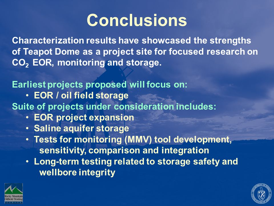 Conclusions Characterization results have showcased the strengths of Teapot Dome as a project site for focused research on CO 2 EOR, monitoring and storage.