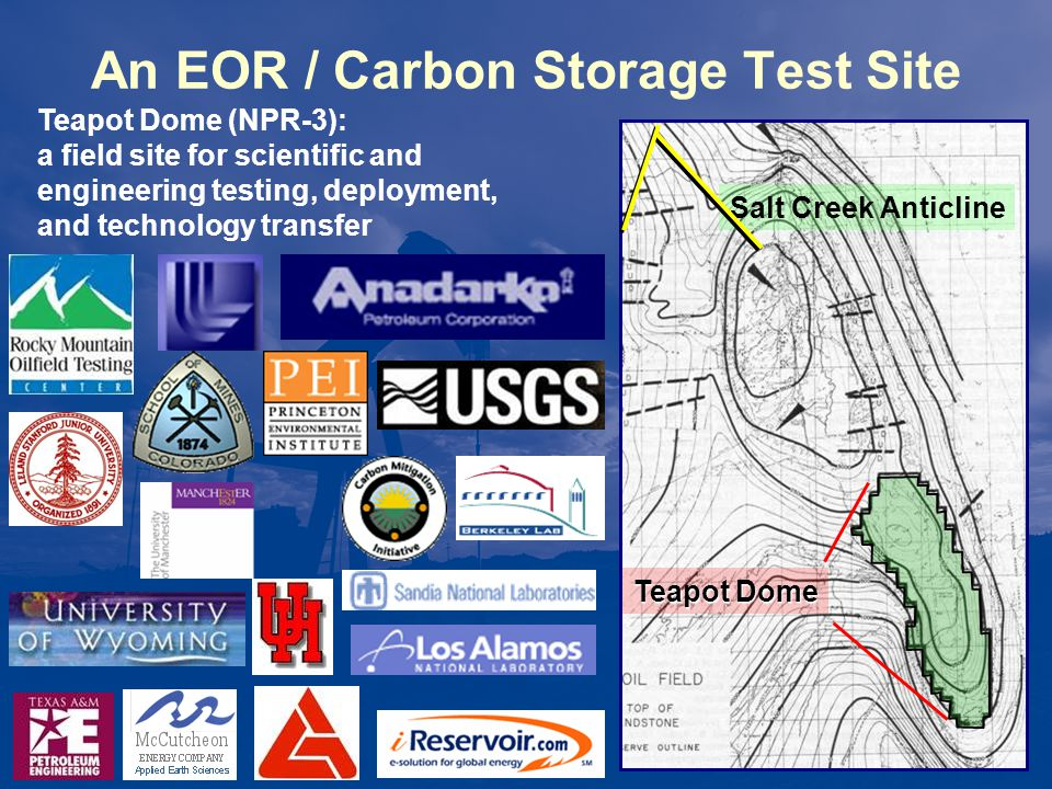 CO 2 Science Goals NEEDS: –relationship / synergy with EOR –site selection criteria, best practices –demonstration of storage safety and permanence Understand key features, effects, & processes –public safety, understanding and acceptance: needed for wider deployment of geologic storage –large-scale field tests to inform policy and regulations TEAPOT FOCUS: –EOR / storage relationship –site characterization and baseline assessment –leakage risk evaluation, prediction, and management behavior of fractures, faults development of risk mitigation techniques and warning systems –sensitivity and detection limits of monitoring tools, recommended suites and practices –wellbore and cement integrity –formal integration and comparison of MMV outputs