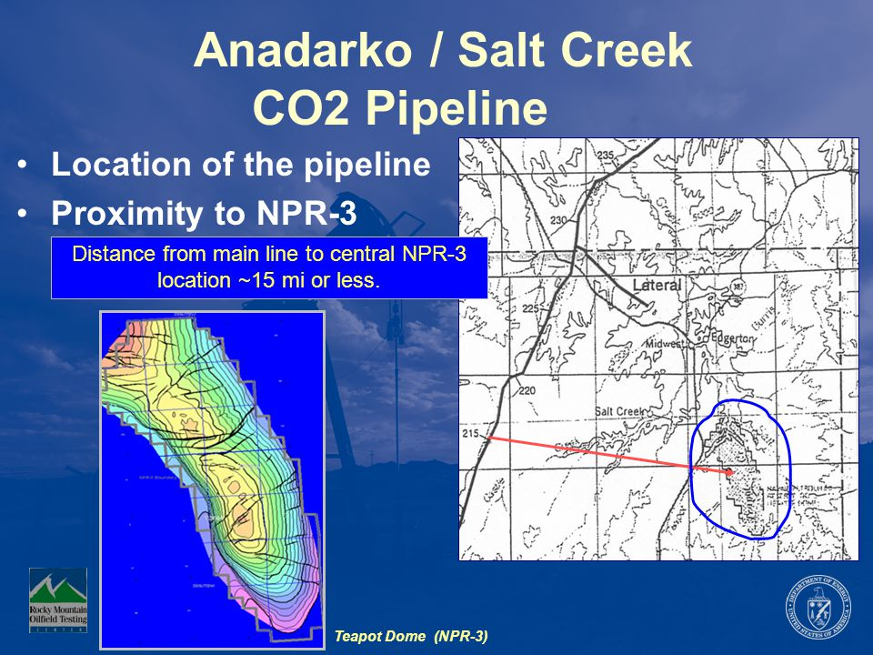 Anadarko / Salt Creek CO2 Pipeline Location of the pipeline Proximity to NPR-3 Teapot Dome (NPR-3) Distance from main line to central NPR-3 location ~15 mi or less.