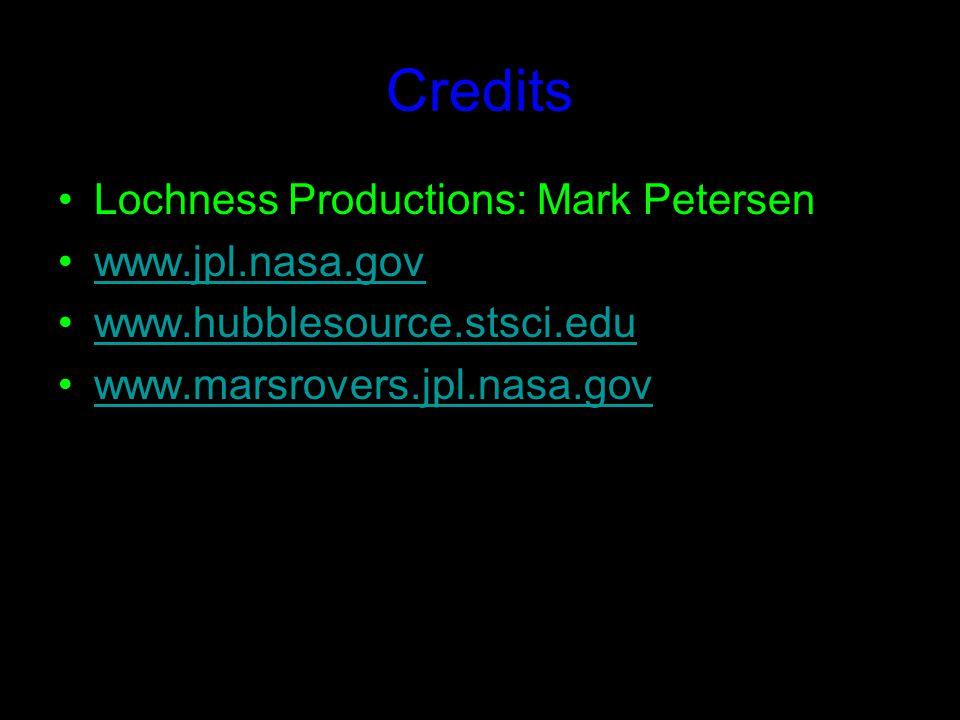 Credits Lochness Productions: Mark Petersen www.jpl.nasa.gov www.hubblesource.stsci.edu www.marsrovers.jpl.nasa.gov