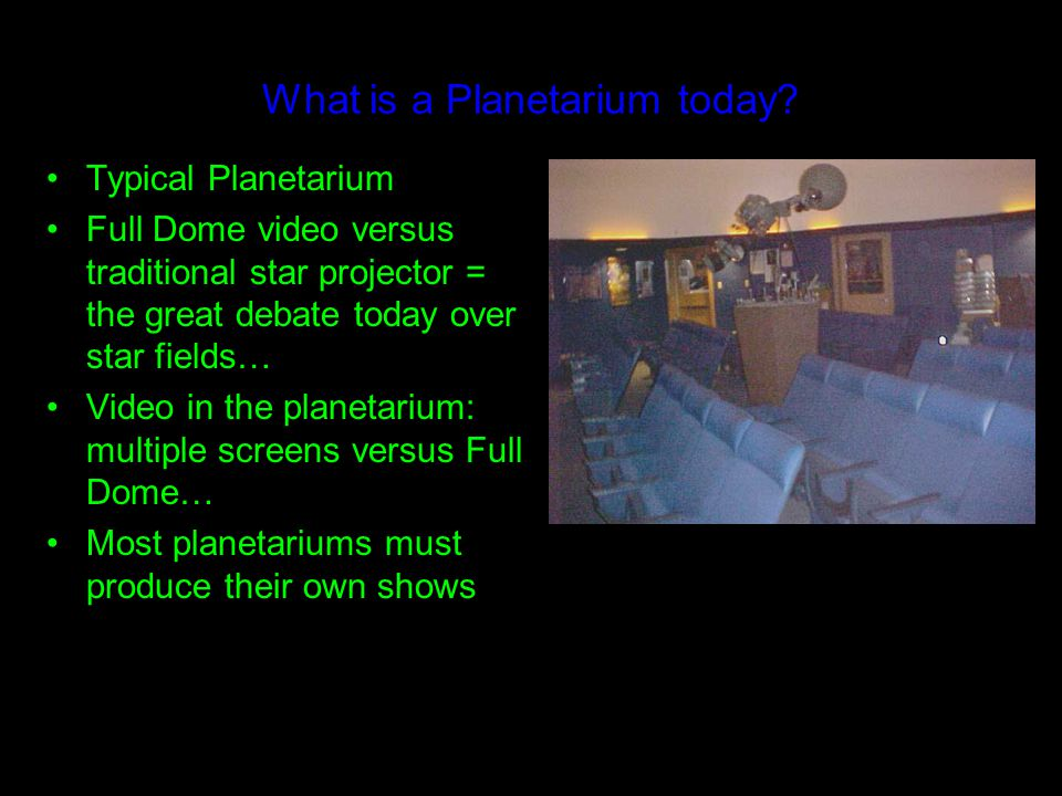 What is a Planetarium today? Typical Planetarium Full Dome video versus traditional star projector = the great debate today over star fields… Video in