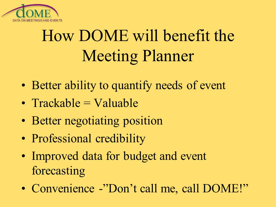 How DOME will benefit the Meeting Planner Better ability to quantify needs of event Trackable = Valuable Better negotiating position Professional credibility Improved data for budget and event forecasting Convenience - Don't call me, call DOME!
