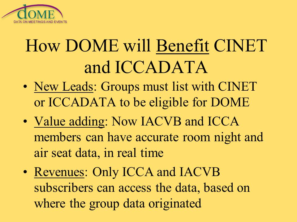 How DOME will Benefit CINET and ICCADATA New Leads: Groups must list with CINET or ICCADATA to be eligible for DOME Value adding: Now IACVB and ICCA members can have accurate room night and air seat data, in real time Revenues: Only ICCA and IACVB subscribers can access the data, based on where the group data originated