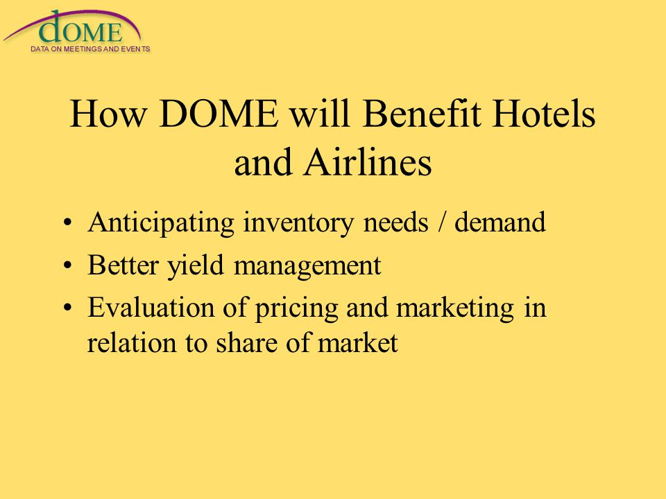How DOME will Benefit Hotels and Airlines Anticipating inventory needs / demand Better yield management Evaluation of pricing and marketing in relation to share of market