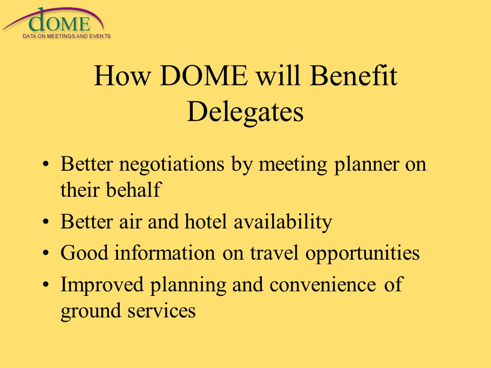 How DOME will Benefit Delegates Better negotiations by meeting planner on their behalf Better air and hotel availability Good information on travel opportunities Improved planning and convenience of ground services