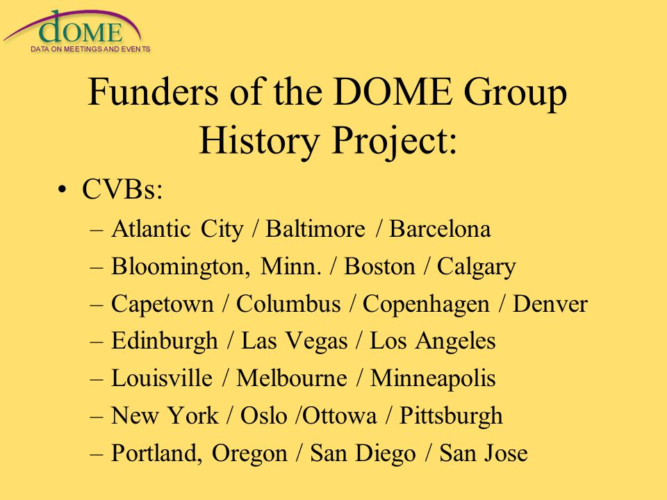 Funders of the DOME Group History Project: CVBs: –Atlantic City / Baltimore / Barcelona –Bloomington, Minn.