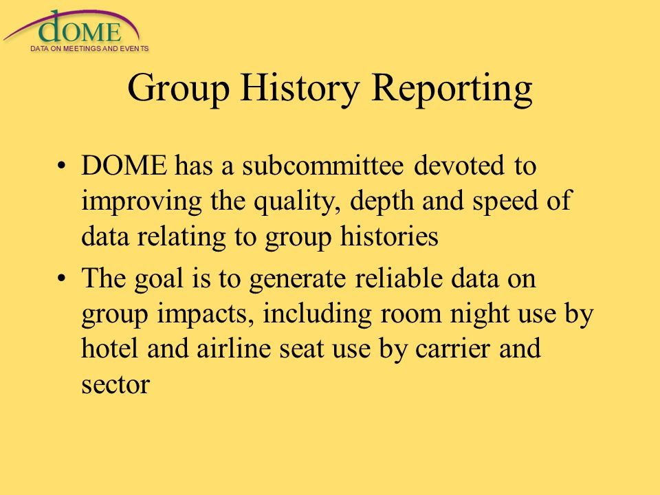 Group History Reporting DOME has a subcommittee devoted to improving the quality, depth and speed of data relating to group histories The goal is to generate reliable data on group impacts, including room night use by hotel and airline seat use by carrier and sector