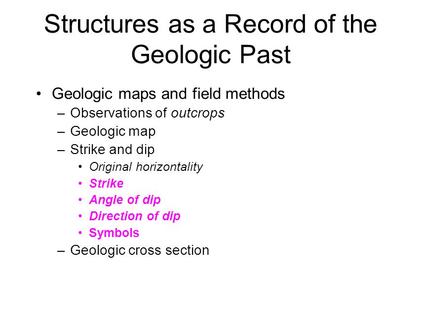 Structures as a Record of the Geologic Past Geologic maps and field methods –Observations of outcrops –Geologic map –Strike and dip Original horizonta