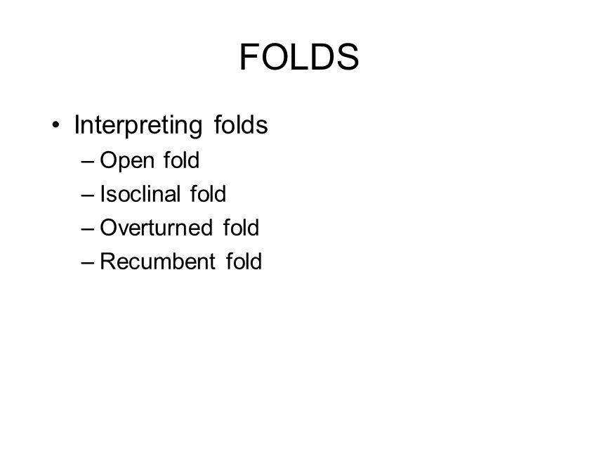 FOLDS Interpreting folds –Open fold –Isoclinal fold –Overturned fold –Recumbent fold