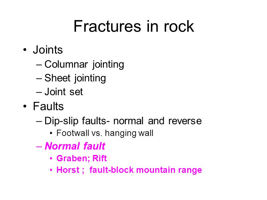 Fractures in rock Joints –Columnar jointing –Sheet jointing –Joint set Faults –Dip-slip faults- normal and reverse Footwall vs.