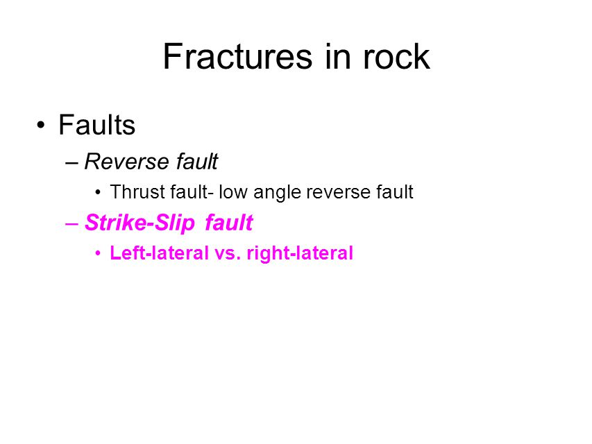 Fractures in rock Faults –Reverse fault Thrust fault- low angle reverse fault –Strike-Slip fault Left-lateral vs. right-lateral