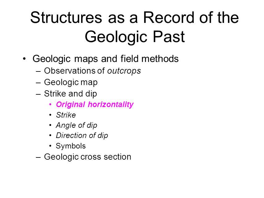 Structures as a Record of the Geologic Past Geologic maps and field methods –Observations of outcrops –Geologic map –Strike and dip Original horizontality Strike Angle of dip Direction of dip Symbols –Geologic cross section