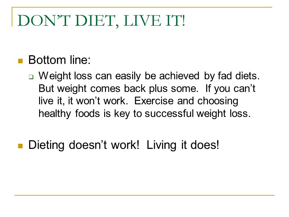 DON'T DIET, LIVE IT! Bottom line:  Weight loss can easily be achieved by fad diets. But weight comes back plus some. If you can't live it, it won't w