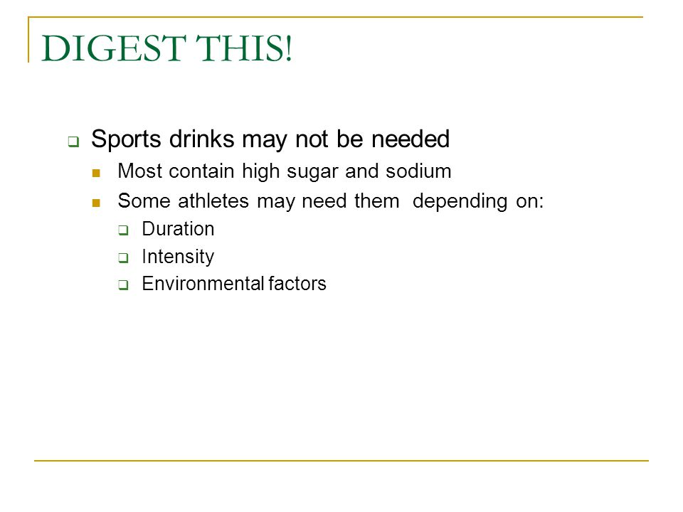 DIGEST THIS!  Sports drinks may not be needed Most contain high sugar and sodium Some athletes may need them depending on:  Duration  Intensity  E