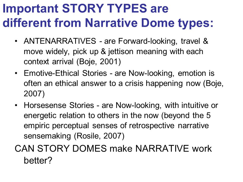 Important STORY TYPES are different from Narrative Dome types: ANTENARRATIVES - are Forward-looking, travel & move widely, pick up & jettison meaning with each context arrival (Boje, 2001) Emotive-Ethical Stories - are Now-looking, emotion is often an ethical answer to a crisis happening now (Boje, 2007) Horsesense Stories - are Now-looking, with intuitive or energetic relation to others in the now (beyond the 5 empiric perceptual senses of retrospective narrative sensemaking (Rosile, 2007) CAN STORY DOMES make NARRATIVE work better?