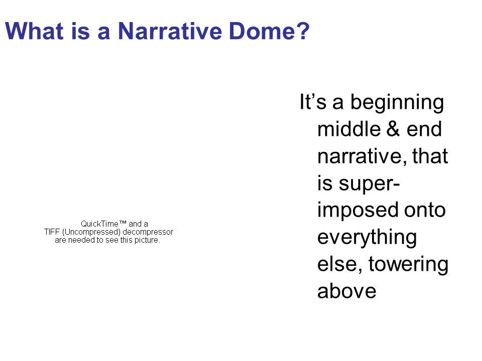 What is a Narrative Dome? It's a beginning middle & end narrative, that is super- imposed onto everything else, towering above