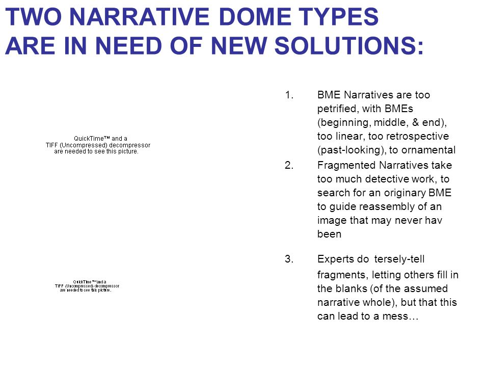TWO NARRATIVE DOME TYPES ARE IN NEED OF NEW SOLUTIONS: 1.BME Narratives are too petrified, with BMEs (beginning, middle, & end), too linear, too retrospective (past-looking), to ornamental 2.Fragmented Narratives take too much detective work, to search for an originary BME to guide reassembly of an image that may never hav been 3.Experts do tersely-tell fragments, letting others fill in the blanks (of the assumed narrative whole), but that this can lead to a mess…