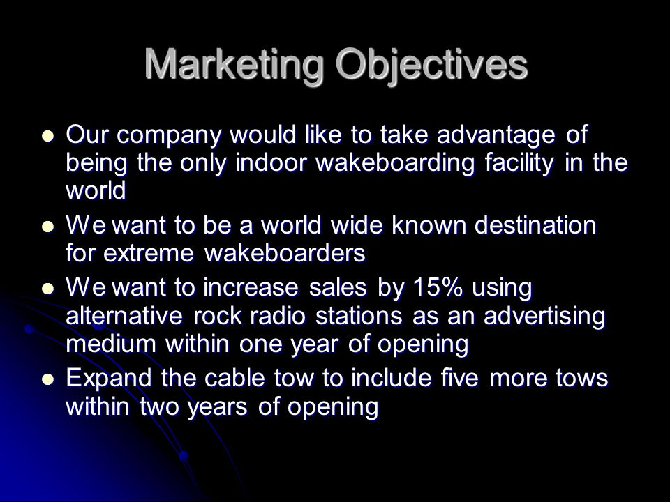 Marketing Objectives Our company would like to take advantage of being the only indoor wakeboarding facility in the world Our company would like to take advantage of being the only indoor wakeboarding facility in the world We want to be a world wide known destination for extreme wakeboarders We want to be a world wide known destination for extreme wakeboarders We want to increase sales by 15% using alternative rock radio stations as an advertising medium within one year of opening We want to increase sales by 15% using alternative rock radio stations as an advertising medium within one year of opening Expand the cable tow to include five more tows within two years of opening Expand the cable tow to include five more tows within two years of opening