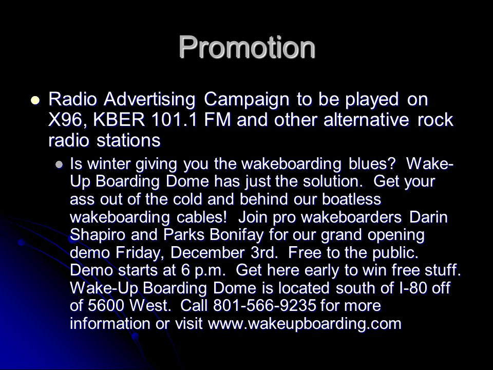 Promotion Radio Advertising Campaign to be played on X96, KBER 101.1 FM and other alternative rock radio stations Radio Advertising Campaign to be played on X96, KBER 101.1 FM and other alternative rock radio stations Is winter giving you the wakeboarding blues.