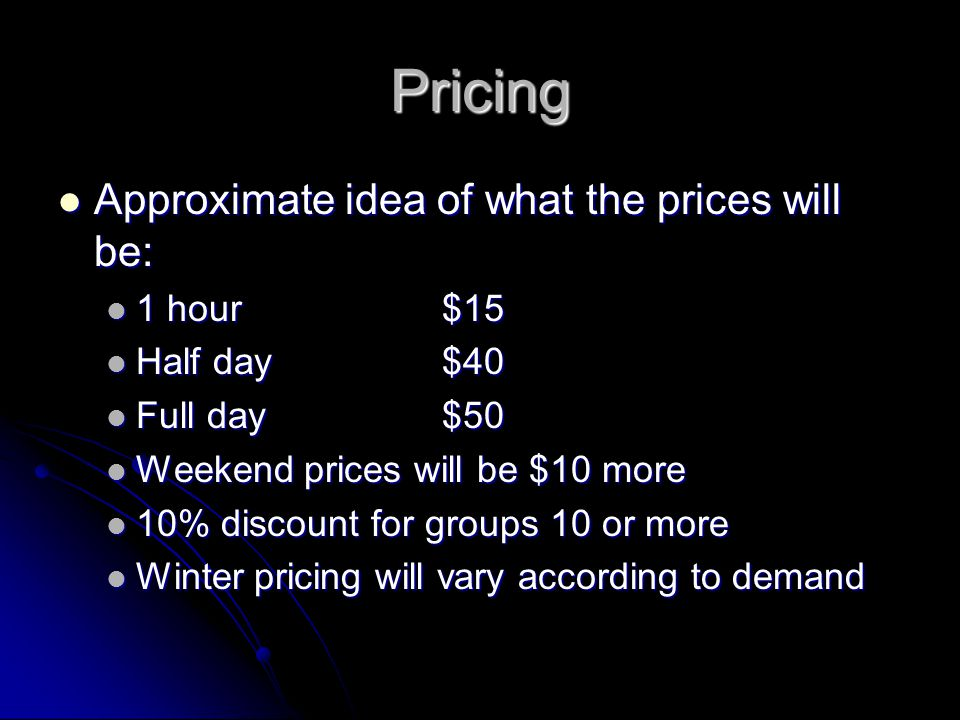 Pricing Approximate idea of what the prices will be: Approximate idea of what the prices will be: 1 hour$15 1 hour$15 Half day$40 Half day$40 Full day$50 Full day$50 Weekend prices will be $10 more Weekend prices will be $10 more 10% discount for groups 10 or more 10% discount for groups 10 or more Winter pricing will vary according to demand Winter pricing will vary according to demand