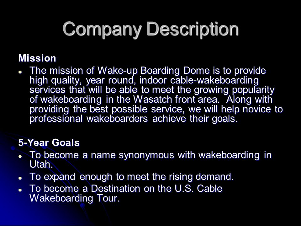 Company Description Mission The mission of Wake-up Boarding Dome is to provide high quality, year round, indoor cable-wakeboarding services that will be able to meet the growing popularity of wakeboarding in the Wasatch front area.