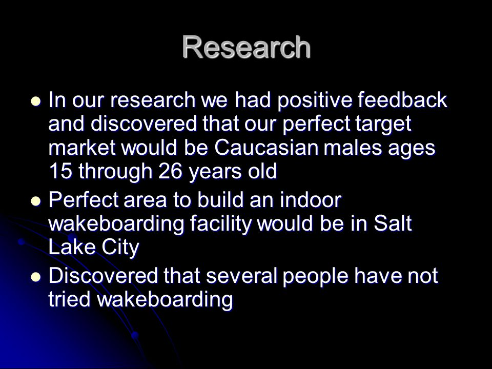 Research In our research we had positive feedback and discovered that our perfect target market would be Caucasian males ages 15 through 26 years old In our research we had positive feedback and discovered that our perfect target market would be Caucasian males ages 15 through 26 years old Perfect area to build an indoor wakeboarding facility would be in Salt Lake City Perfect area to build an indoor wakeboarding facility would be in Salt Lake City Discovered that several people have not tried wakeboarding Discovered that several people have not tried wakeboarding