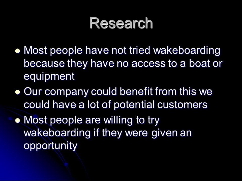 Research Most people have not tried wakeboarding because they have no access to a boat or equipment Most people have not tried wakeboarding because they have no access to a boat or equipment Our company could benefit from this we could have a lot of potential customers Our company could benefit from this we could have a lot of potential customers Most people are willing to try wakeboarding if they were given an opportunity Most people are willing to try wakeboarding if they were given an opportunity