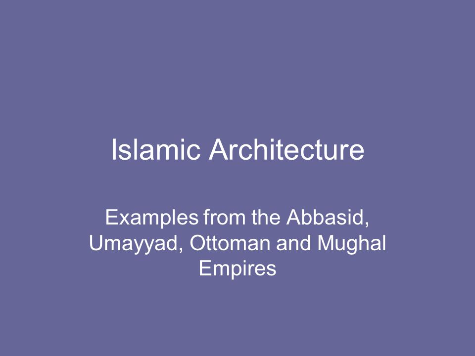 Islamic Architecture Examples from the Abbasid, Umayyad, Ottoman and Mughal Empires